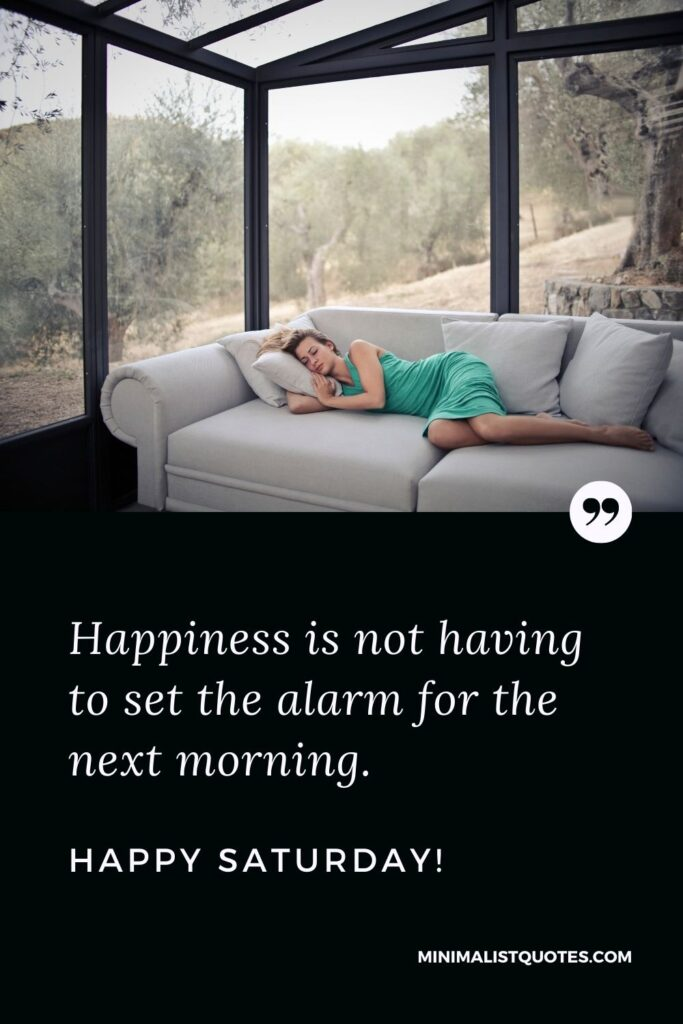 Saturday Quote, Wish & Message With Image: Happiness is not having to set the alarm for the next morning. Happy Saturday!