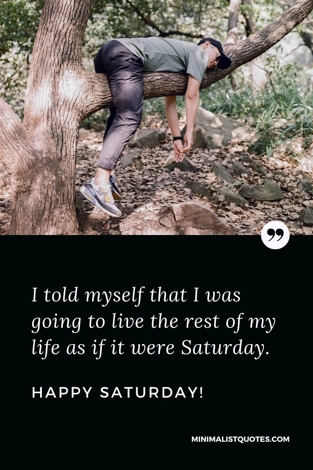Saturday Quote, Wish & Message With Image: I told myself that I was going to live the rest of my life as if it were Saturday. Happy Saturday!