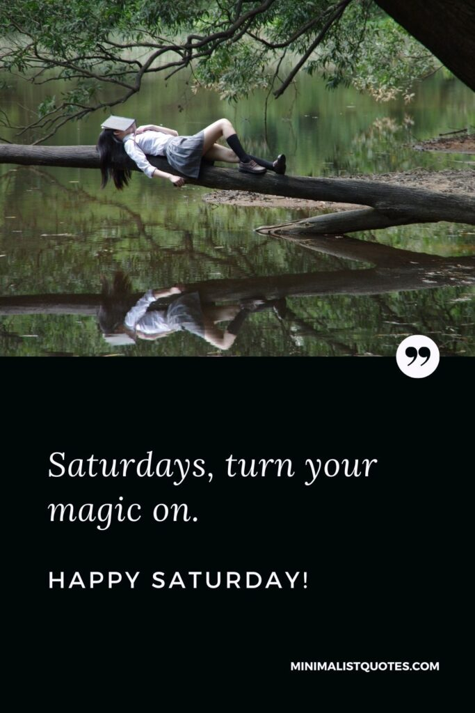 Happy Saturday Quote, Wish & Message With Image: Saturdays, turn your magic on.Happy Saturday!