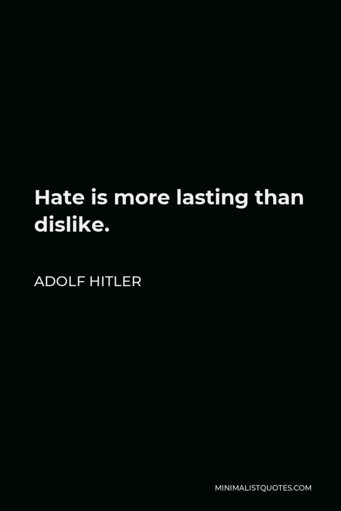 Adolf Hitler Quote - Hate is more lasting than dislike.