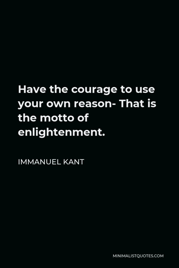 Immanuel Kant Quote - Have the courage to use your own reason- That is the motto of enlightenment.
