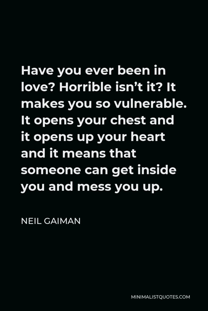 Neil Gaiman Quote - Have you ever been in love? Horrible isn't it? It makes you so vulnerable. It opens your chest and it opens up your heart and it means that someone can get inside you and mess you up.