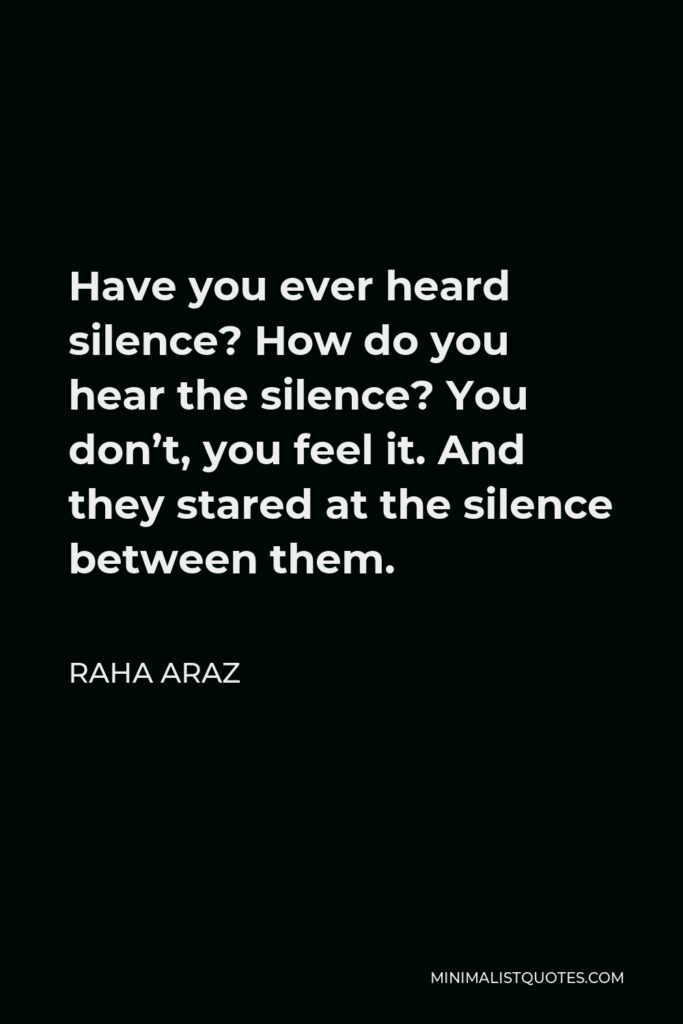 Raha Araz Quote - Have you ever heard silence? How do you hear the silence? You don't, you feel it. And they stared at the silence between them.