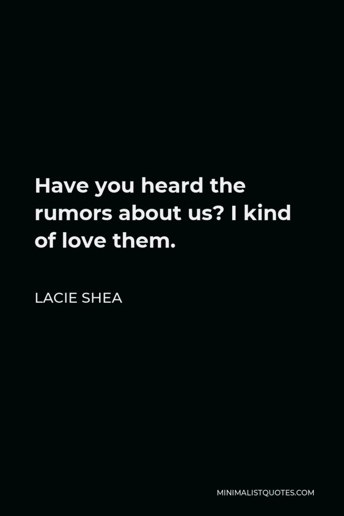 Lacie Shea Quote - Have you heard the rumors about us? I kind of love them.