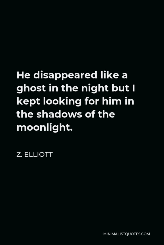 Z. Elliott Quote - He disappeared like a ghost in the night but I kept looking for him in the shadows of the moonlight.