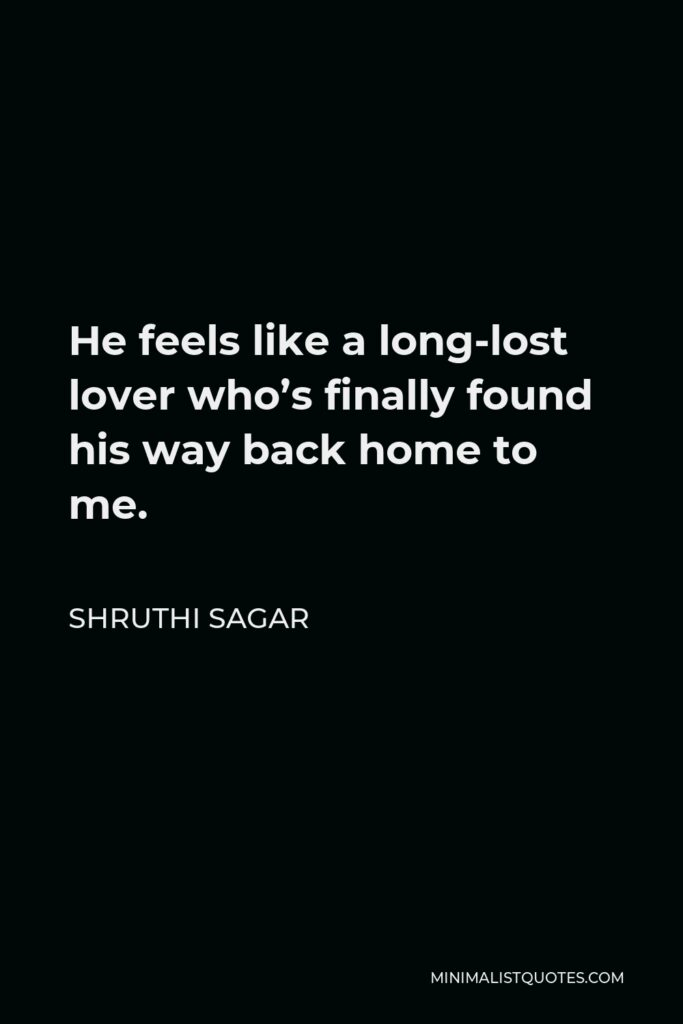 Shruthi Sagar Quote - He feels like a long-lost lover who's finally found his way back home to me.