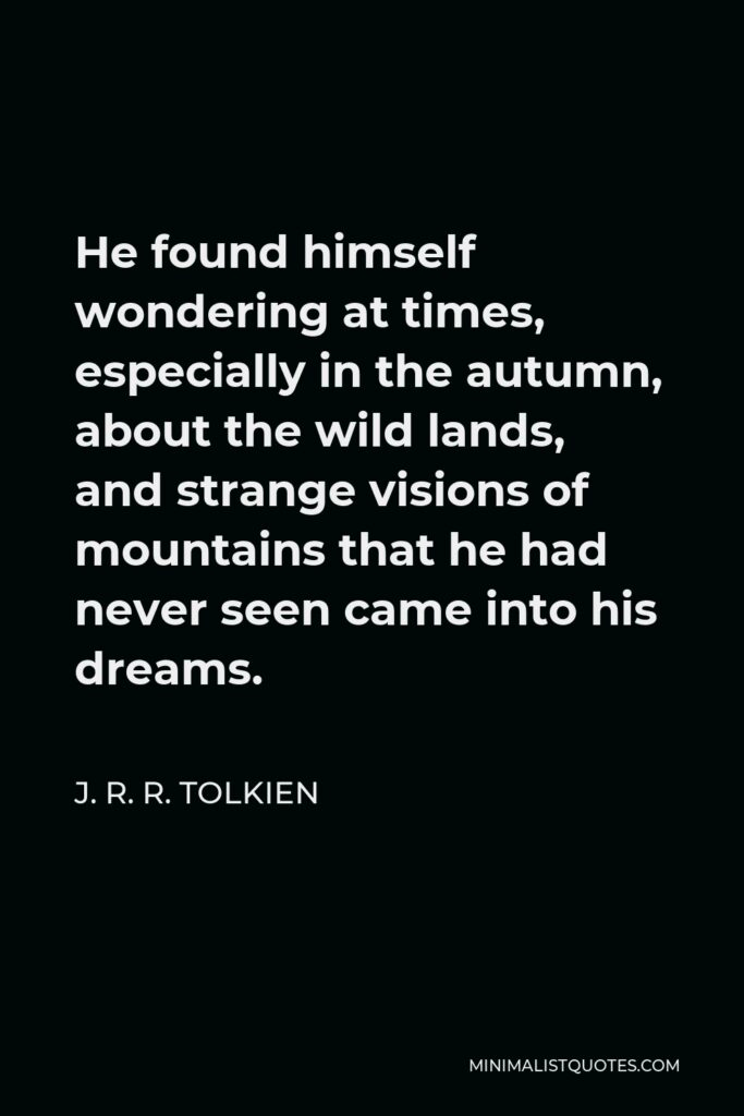 J. R. R. Tolkien Quote - He found himself wondering at times, especially in the autumn, about the wild lands, and strange visions of mountains that he had never seen came into his dreams.