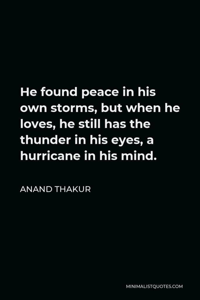 Anand Thakur Quote - He found peace in his own storms, but when he loves, he still has the thunder in his eyes, a hurricane in his mind.