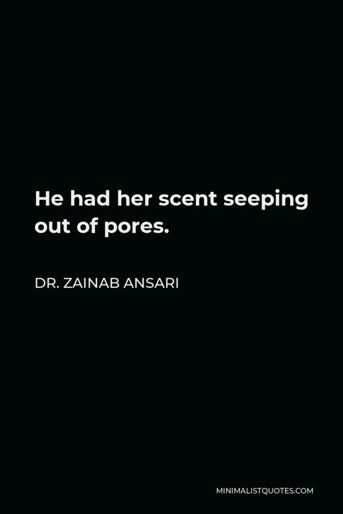 Dr. Zainab Ansari Quote - He had her scent seeping out of pores.