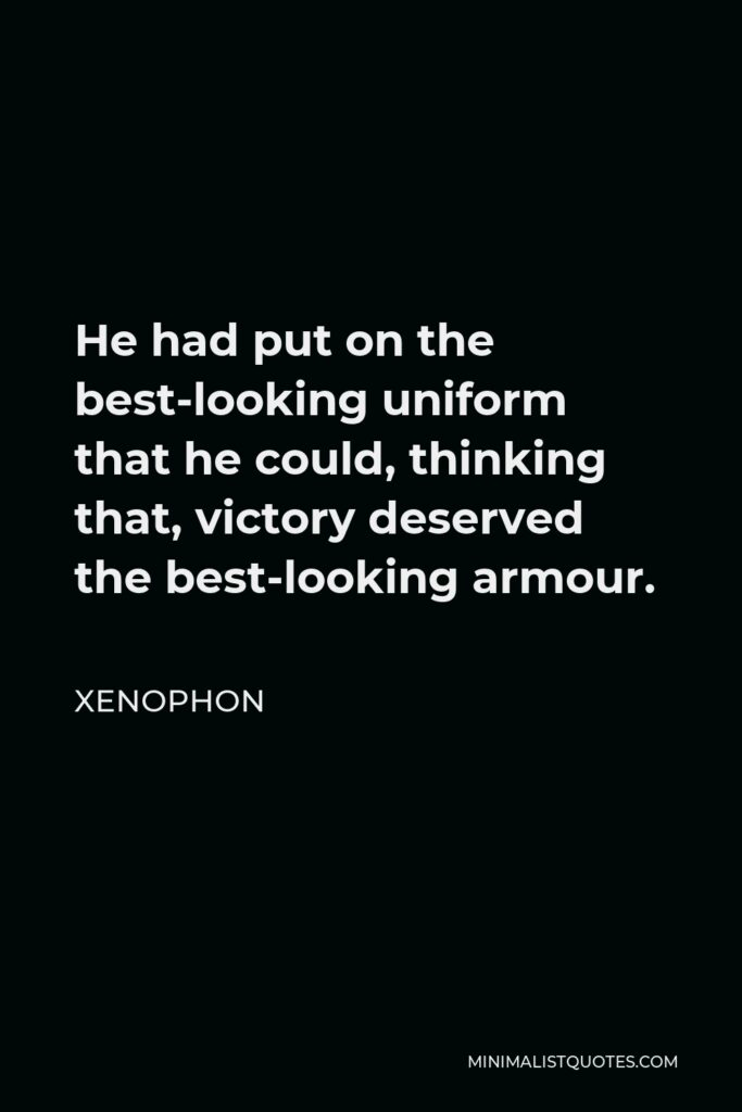 Xenophon Quote - He had put on the best-looking uniform that he could, thinking that, victory deserved the best-looking armour.