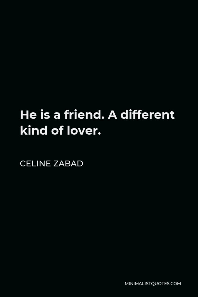 Celine Zabad Quote - He is a friend. A different kind of lover.