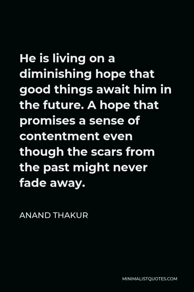 Anand Thakur Quote - He is living on a diminishing hope that good things await him in the future. A hope that promises a sense of contentment even though the scars from the past might never fade away.