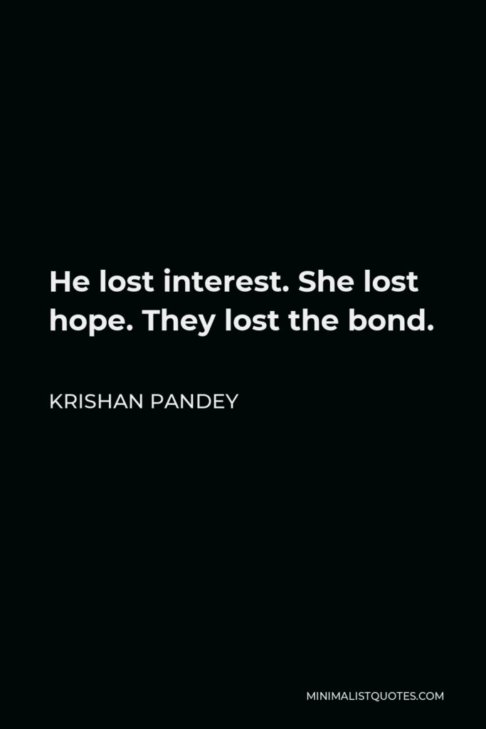 Krishan Pandey Quote - He lost interest. She lost hope. They lost the bond.