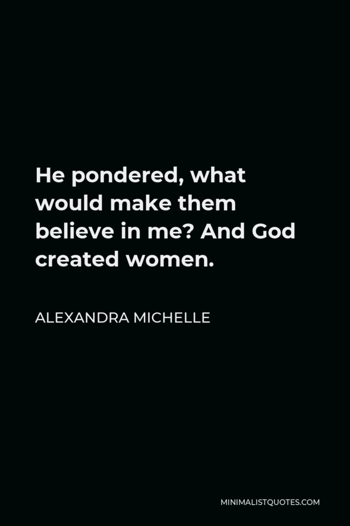 Alexandra Michelle Quote - He pondered, what would make them believe in me? And God created women.