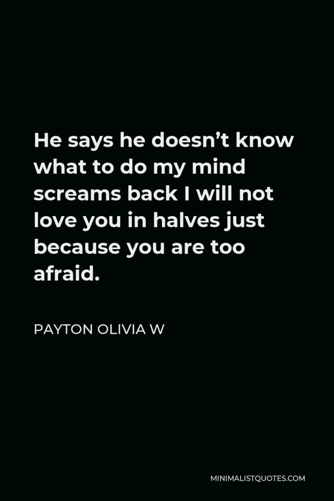 Payton Olivia W Quote - He says he doesn't know what to do my mind screams back I will not love you in halves just because you are too afraid.