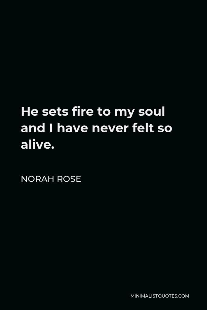 Norah Rose Quote - He sets fire to my soul and I have never felt so alive.