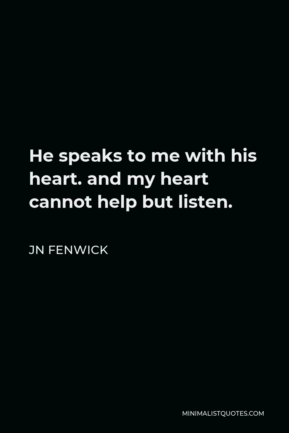 JN Fenwick Quote - He speaks to me with his heart. and my heart cannot help but listen.