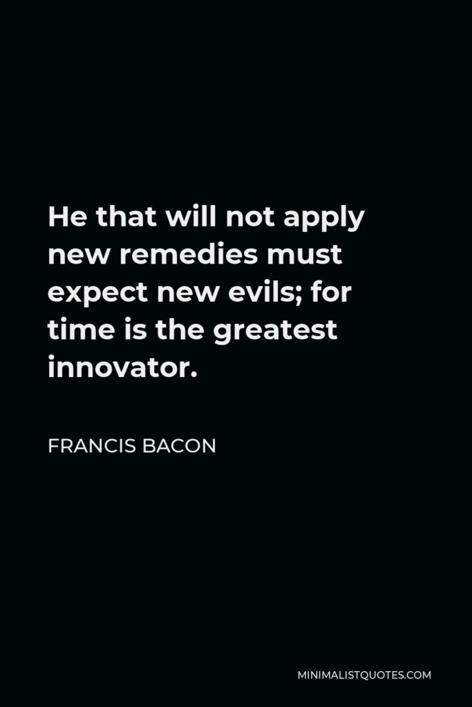 Francis Bacon Quote - He that will not apply new remedies must expect new evils; for time is the greatest innovator.
