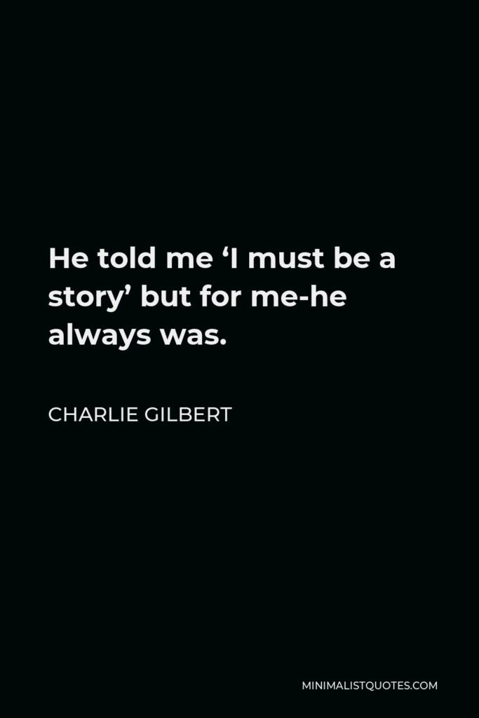 Charlie Gilbert Quote - He told me 'I must be a story' but for me-he always was.