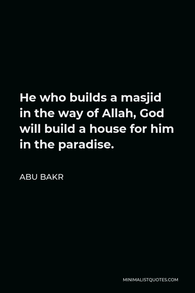 Abu Bakr Quote - He who builds a masjid in the way of Allah, God will build a house for him in the paradise.