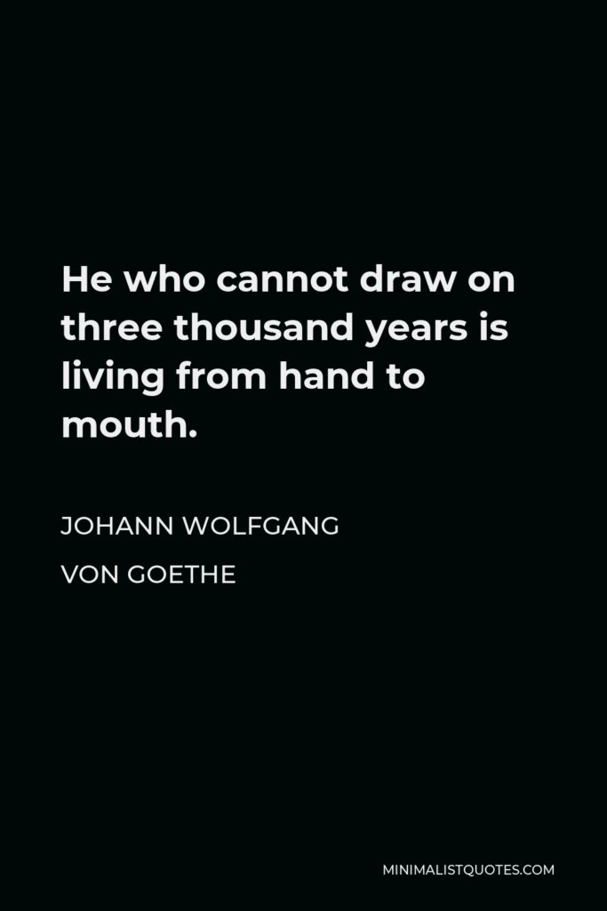 Johann Wolfgang von Goethe Quote - He who cannot draw on three thousand years is living from hand to mouth.
