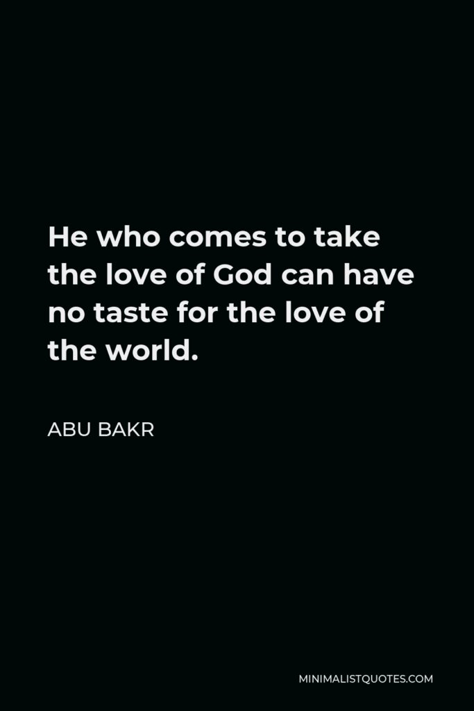 Abu Bakr Quote - He who comes to take the love of God can have no taste for the love of the world.