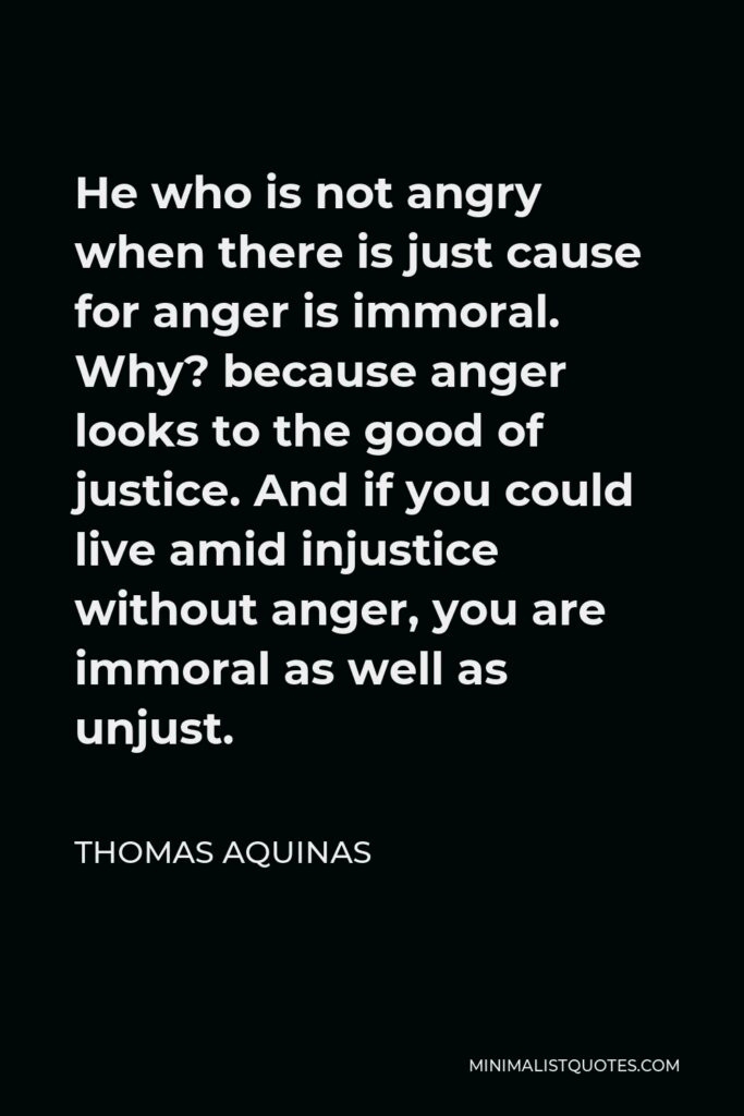 Thomas Aquinas Quote - He who is not angry when there is just cause for anger is immoral. Why? because anger looks to the good of justice. And if you could live amid injustice without anger, you are immoral as well as unjust.