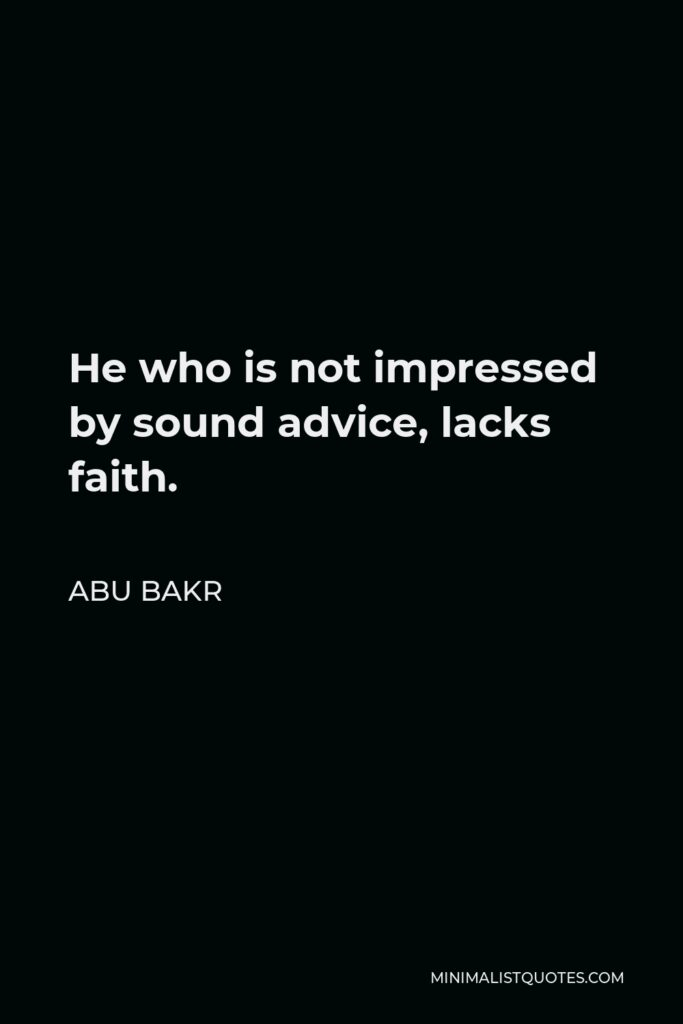 Abu Bakr Quote - He who is not impressed by sound advice, lacks faith.