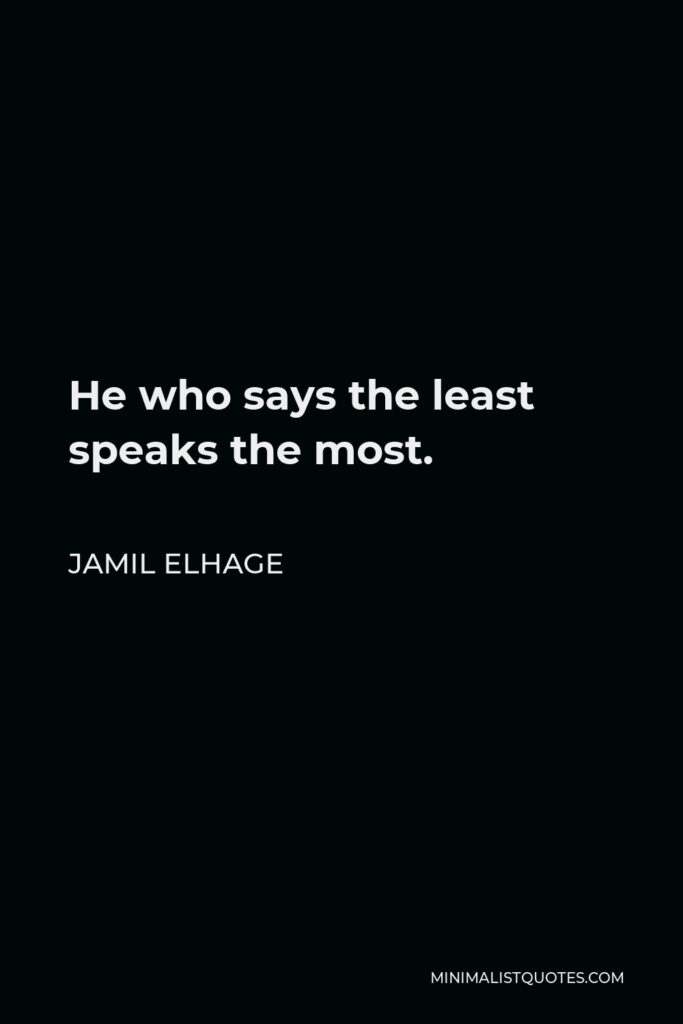 Jamil Elhage Quote - He who says the least speaks the most.