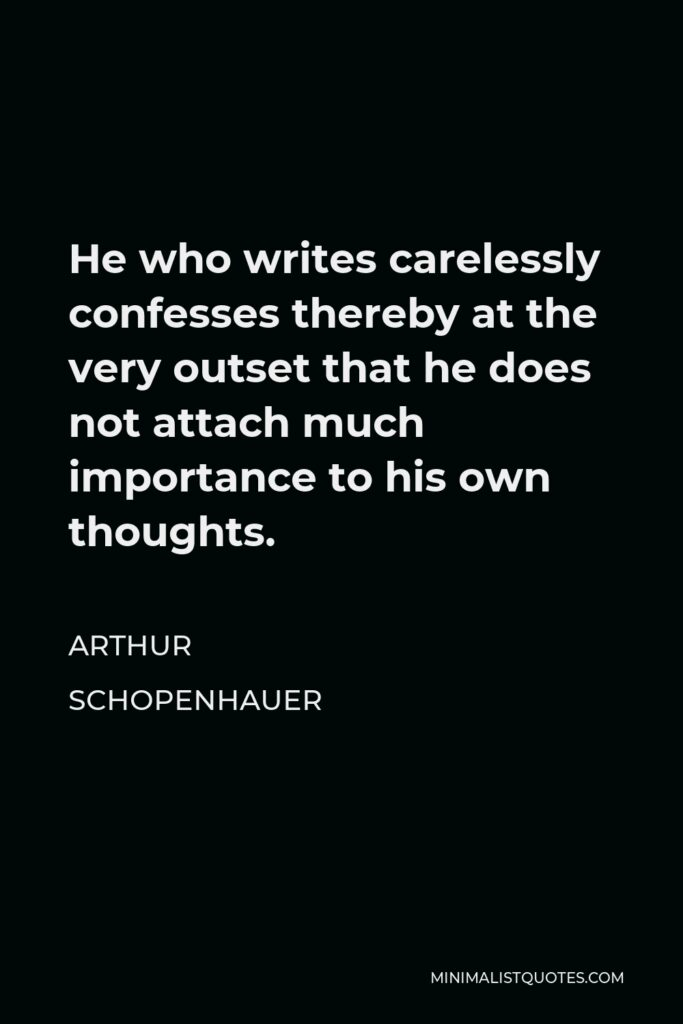 Arthur Schopenhauer Quote - He who writes carelessly confesses thereby at the very outset that he does not attach much importance to his own thoughts.