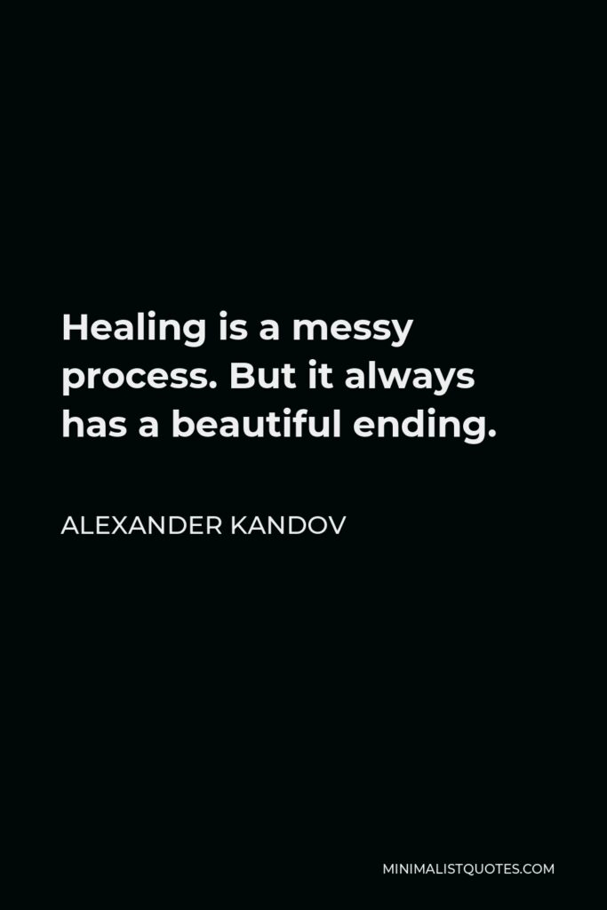 Alexander Kandov Quote - Healing is a messy process. But it always has a beautiful ending.