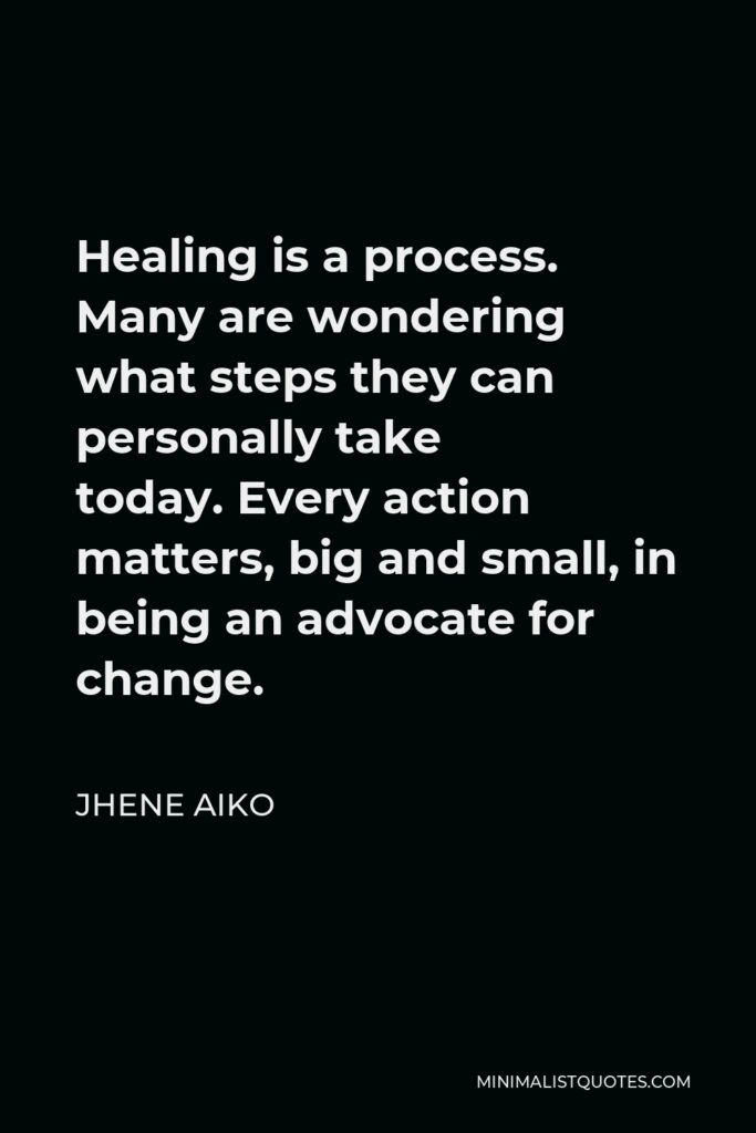 Jhene Aiko Quote - Healing is a process. Many are wondering what steps they can personally take today.Everyaction matters, big and small, in being an advocatefor change.