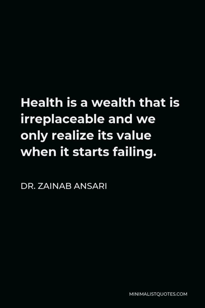 Dr. Zainab Ansari Quote - Health is a wealth that is irreplaceable and we only realize its value when it starts failing.
