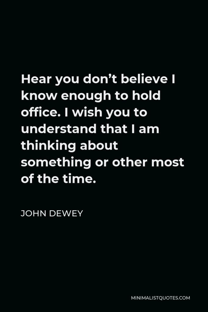 John Dewey Quote - Hear you don't believe I know enough to hold office. I wish you to understand that I am thinking about something or other most of the time.