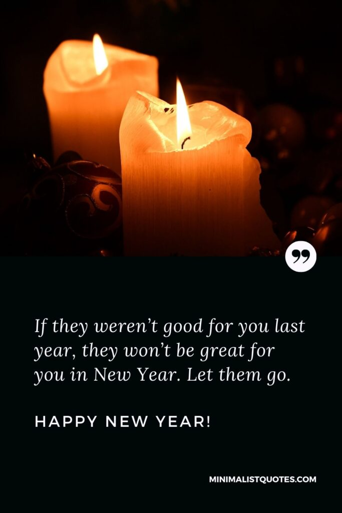 Heartfelt happy new year quotes: If they weren't good for you lastyear, they won't be great for you in NewYear. Let them go. Happy New Year!