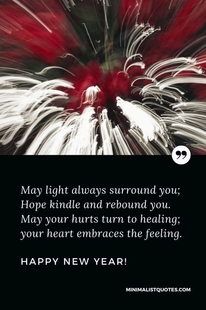 Heartfelt New Year Quote: May light always surround you; Hope kindle and rebound you. May your hurts turn to healing; your heart embraces the feeling. Happy New Year!