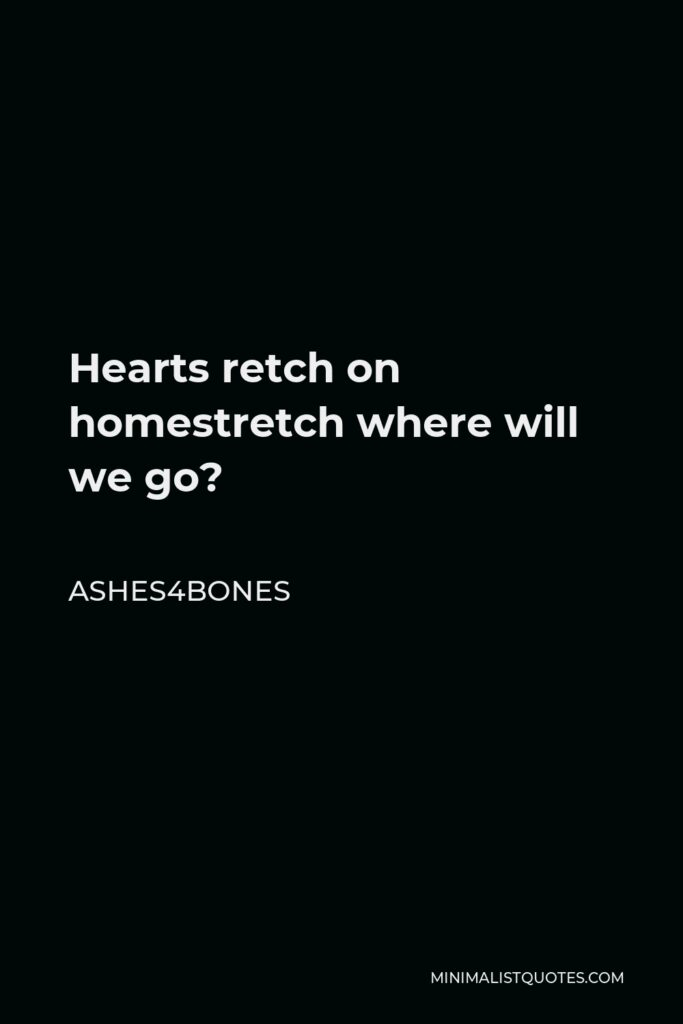 Ashes4bones Quote - Hearts retch on homestretch where will we go?