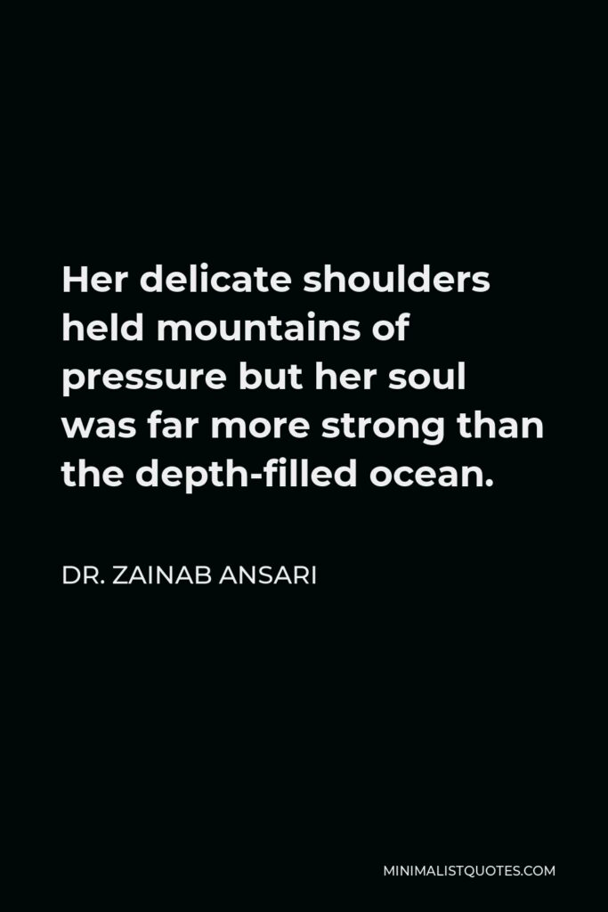 Dr. Zainab Ansari Quote - Her delicate shoulders held mountains of pressure but her soul was far more strong than the depth-filled ocean.
