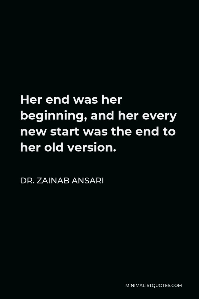 Dr. Zainab Ansari Quote - Her end was her beginning, and her every new start was the end to her old version.