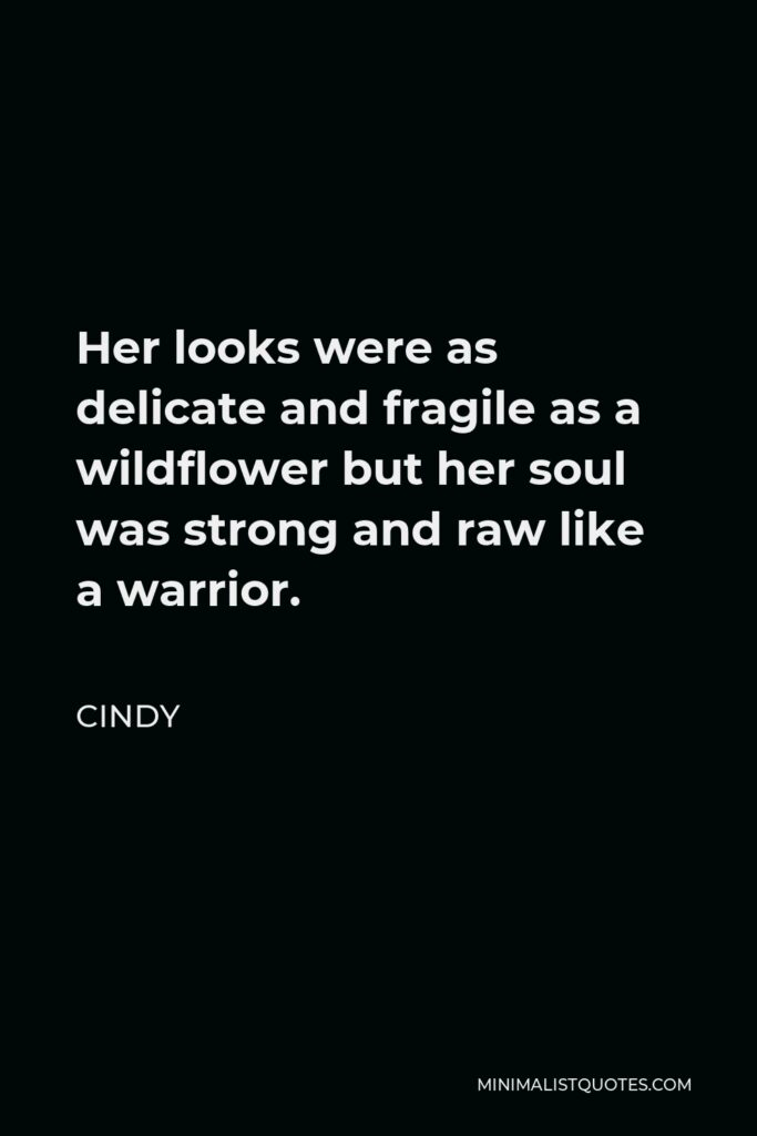 Cindy Quote - Her looks were as delicate and fragile as a wildflower but her soul was strong and raw like a warrior.