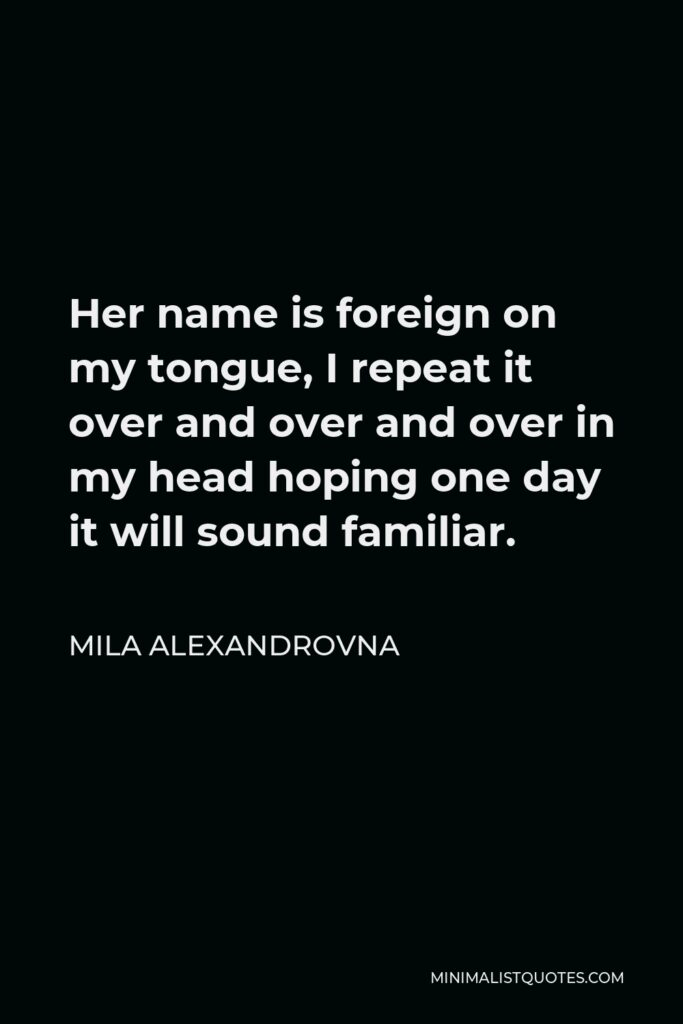 Mila Alexandrovna Quote - Her name is foreign on my tongue, I repeat it over and over and over in my head hoping one day it will sound familiar.