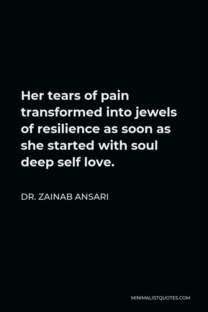 Dr. Zainab Ansari Quote - Her tears of pain transformed into jewels of resilience as soon as she started with soul deep self love.
