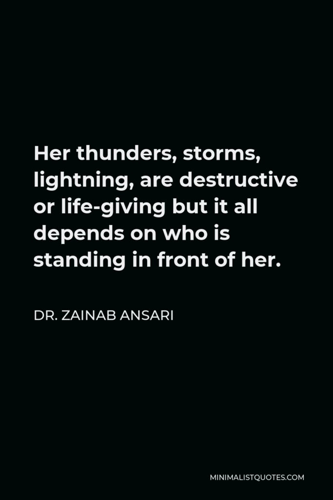 Dr. Zainab Ansari Quote - Her thunders, storms, lightning, are destructive or life-giving but it all depends on who is standing in front of her.