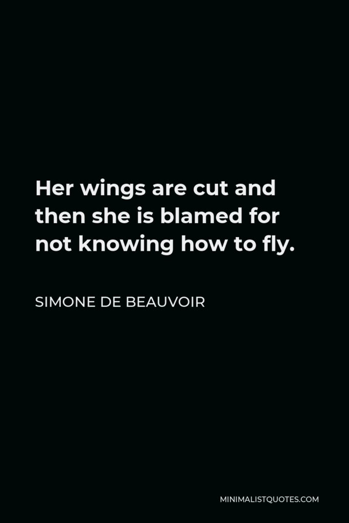 Simone de Beauvoir Quote - Her wings are cut and then she is blamed for not knowing how to fly.