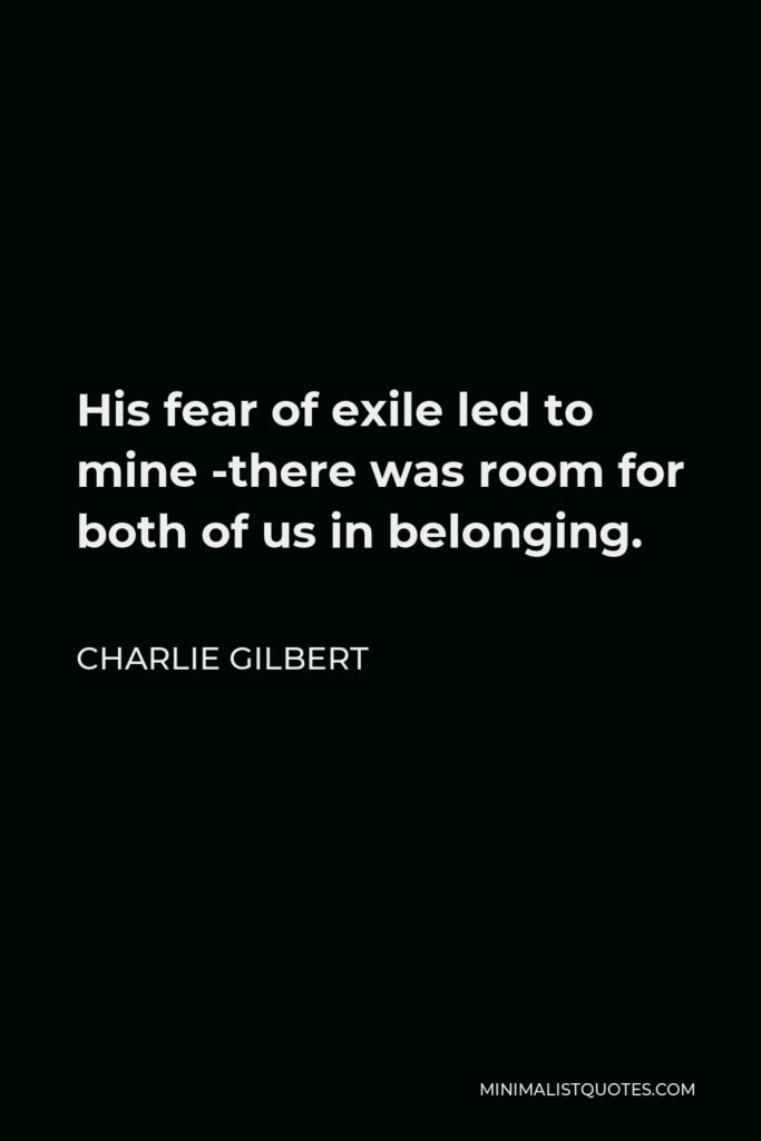 Charlie Gilbert Quote - His fear of exile led to mine -there was room for both of us in belonging.