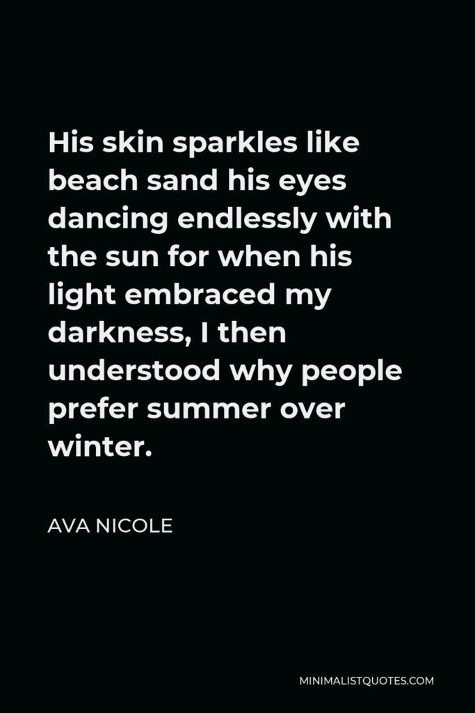 Ava Nicole Quote - His skin sparkles like beach sand his eyes dancing endlessly with the sun for when his light embraced my darkness, I then understood why people prefer summer over winter.