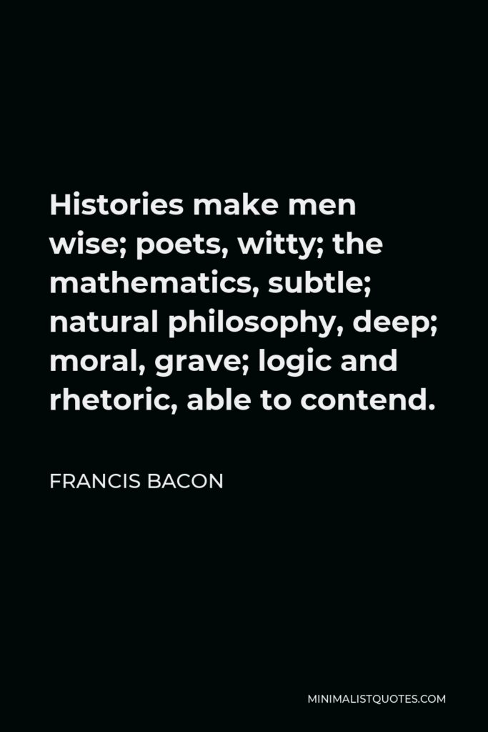 Francis Bacon Quote - Histories make men wise; poets, witty; the mathematics, subtle; natural philosophy, deep; moral, grave; logic and rhetoric, able to contend.