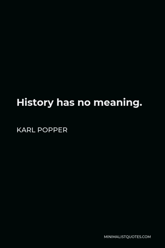 Karl Popper Quote - History has no meaning.