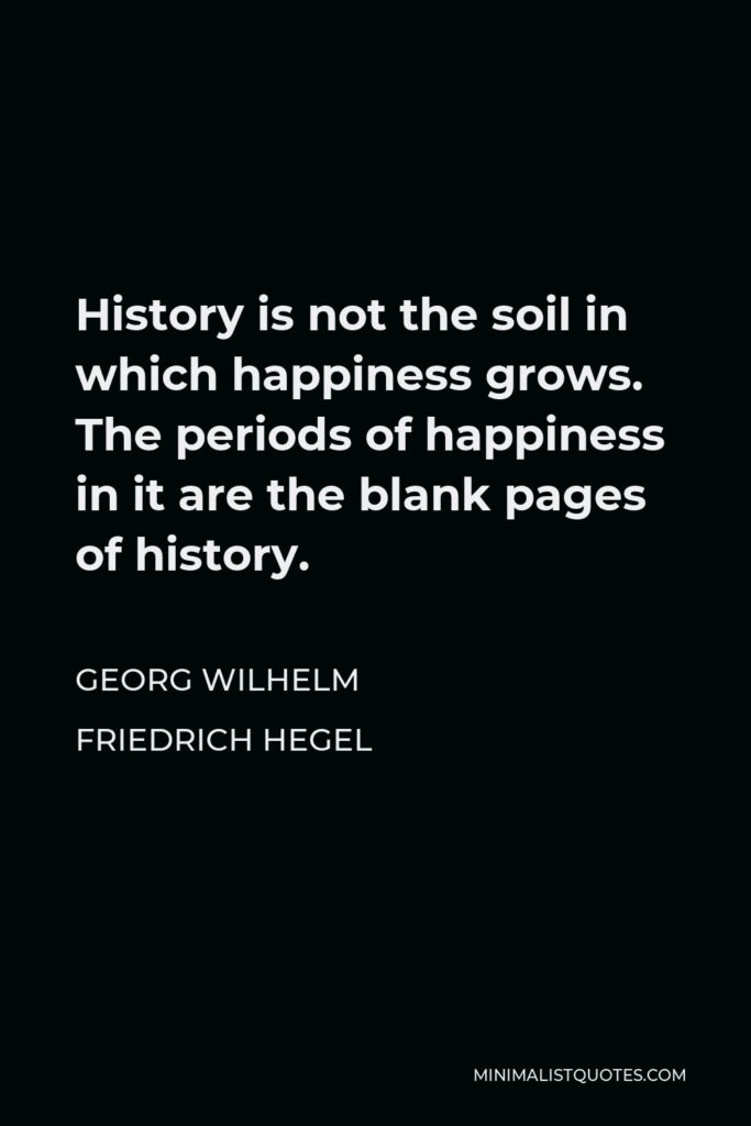 Georg Wilhelm Friedrich Hegel Quote - History is not the soil in which happiness grows. The periods of happiness in it are the blank pages of history.
