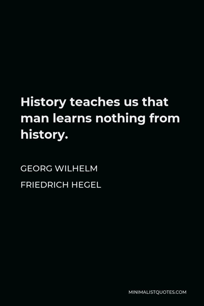 Georg Wilhelm Friedrich Hegel Quote - History teaches us that man learns nothing from history.